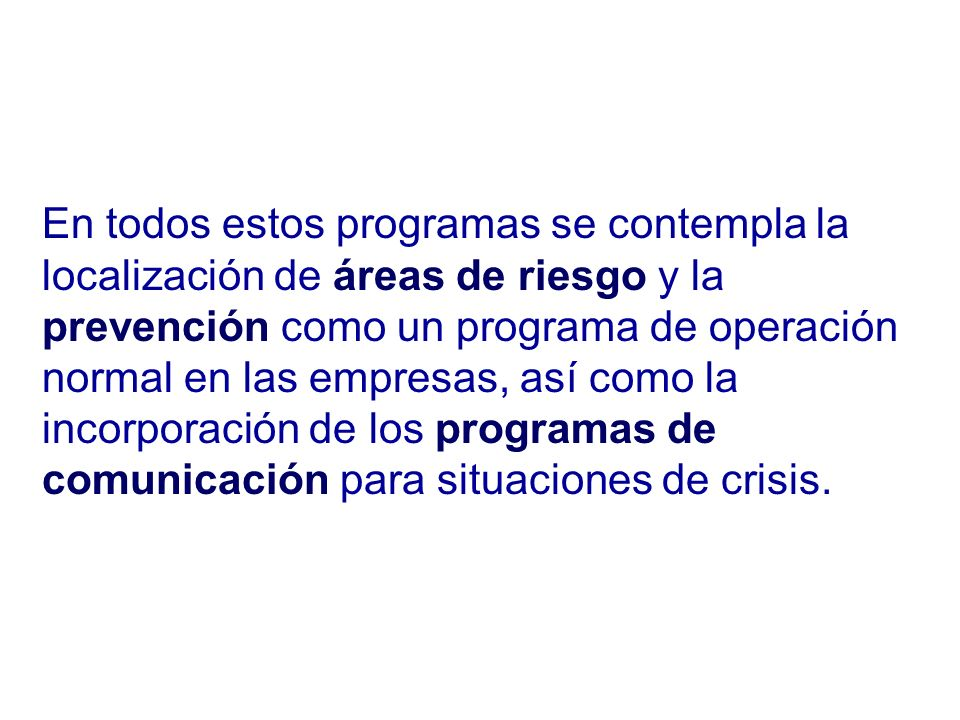 En todos estos programas se contempla la localización de áreas de riesgo y la prevención como un programa de operación normal en las empresas, así como la incorporación de los programas de comunicación para situaciones de crisis.