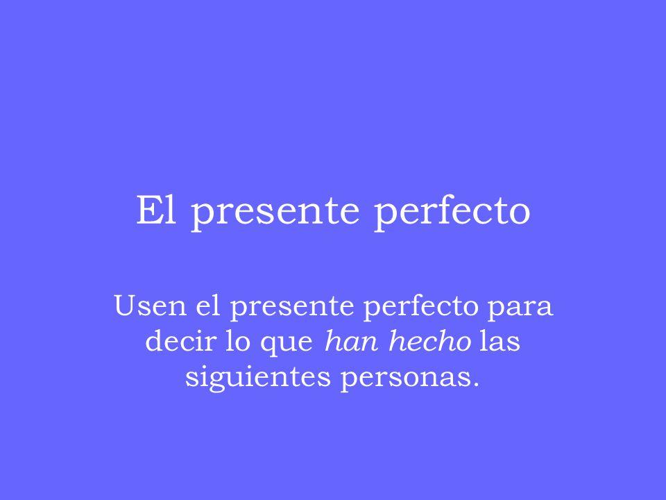 El presente perfecto Usen el presente perfecto para decir lo que han hecho las siguientes personas.