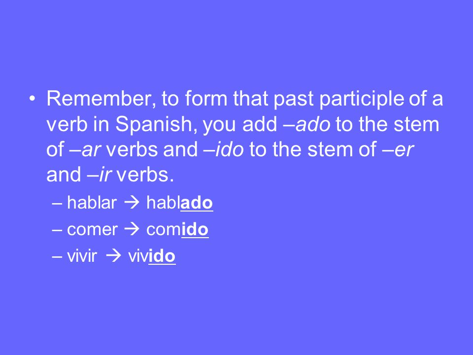 Remember, to form that past participle of a verb in Spanish, you add –ado to the stem of –ar verbs and –ido to the stem of –er and –ir verbs.