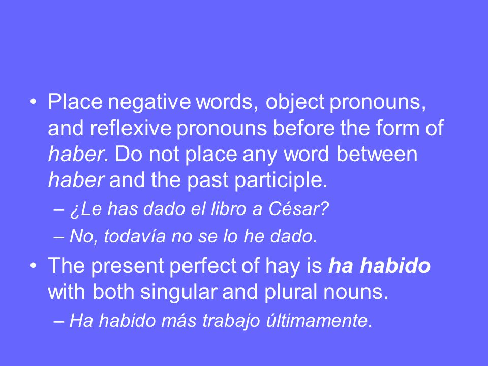 Place negative words, object pronouns, and reflexive pronouns before the form of haber. Do not place any word between haber and the past participle.