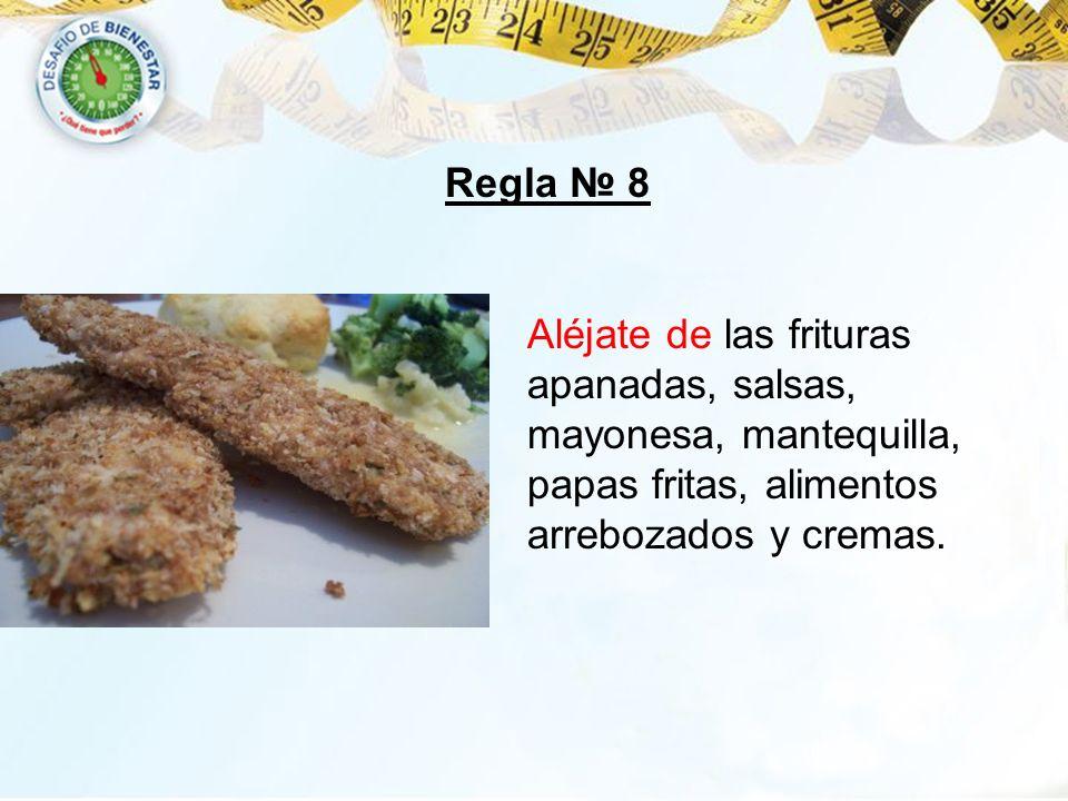 Regla № 8Aléjate de las frituras apanadas, salsas, mayonesa, mantequilla, papas fritas, alimentos arrebozados y cremas.