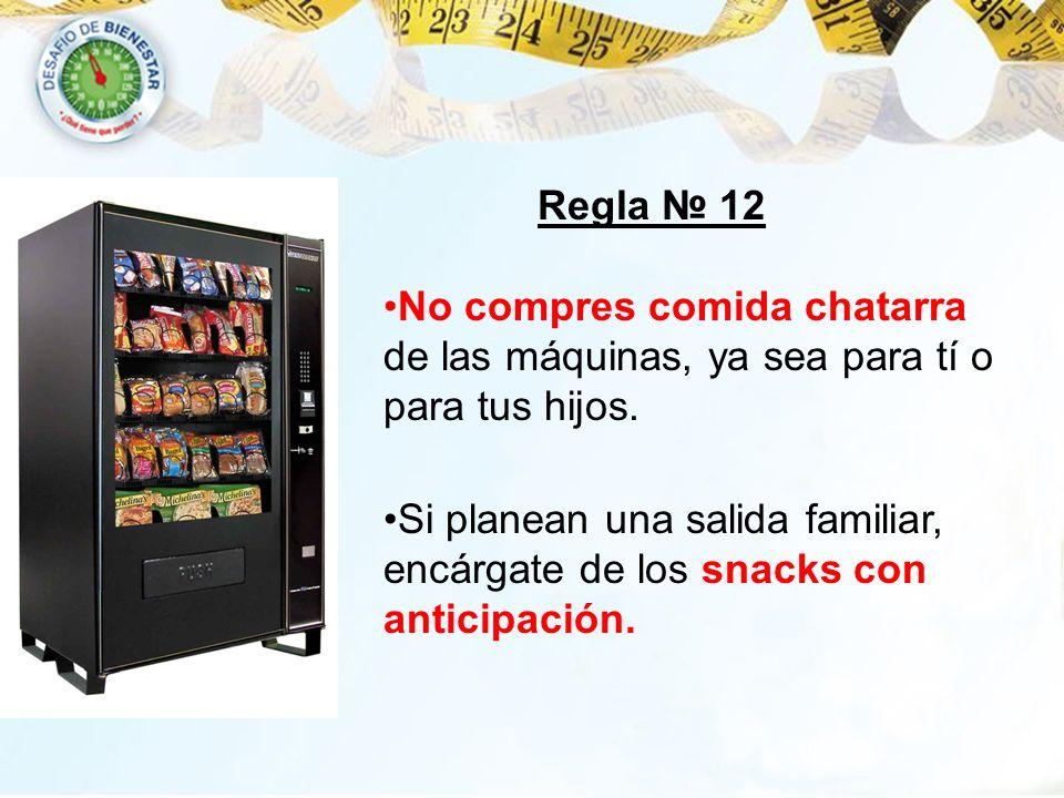 Regla № 12 No compres comida chatarra de las máquinas, ya sea para tí o para tus hijos.