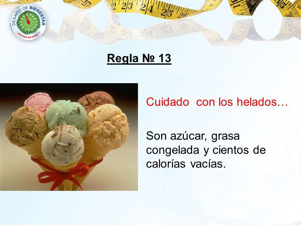 Regla № 13 Cuidado con los helados… Son azúcar, grasa congelada y cientos de calorías vacías.