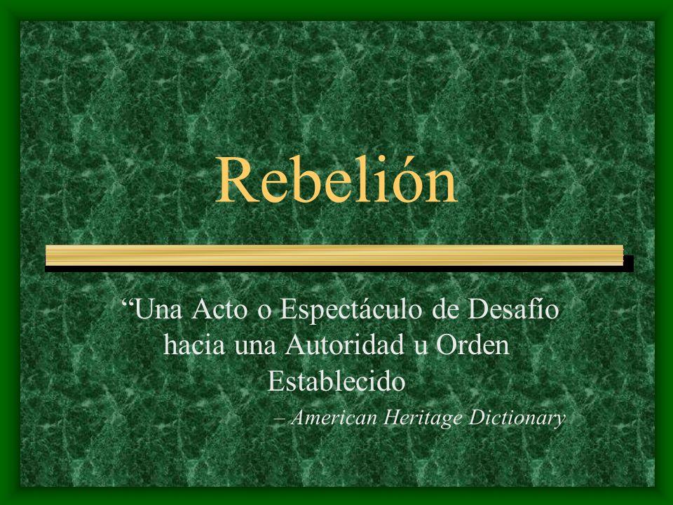 Rebelión Una Acto o Espectáculo de Desafío hacia una Autoridad u Orden Establecido. – American Heritage Dictionary.