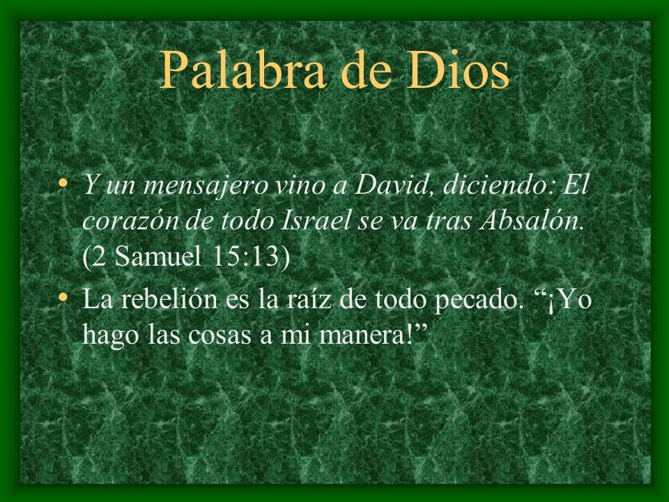 Palabra de Dios Y un mensajero vino a David, diciendo: El corazón de todo Israel se va tras Absalón. (2 Samuel 15:13)
