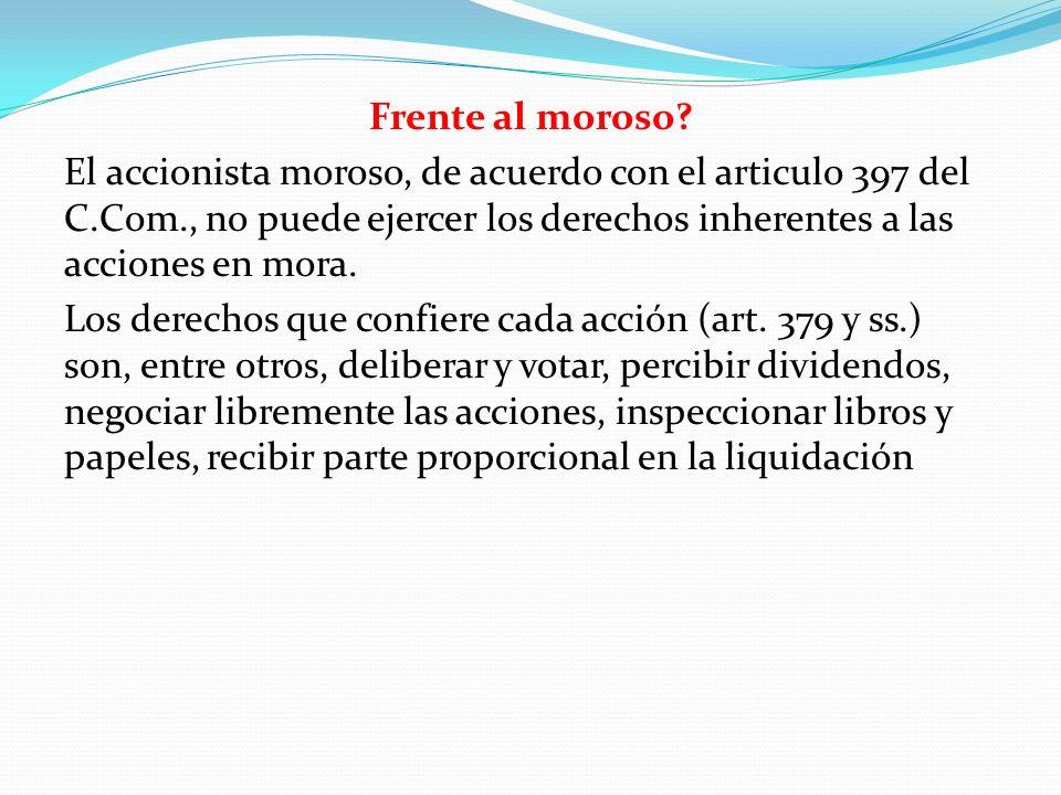Frente al moroso El accionista moroso, de acuerdo con el articulo 397 del C.Com., no puede ejercer los derechos inherentes a las acciones en mora.
