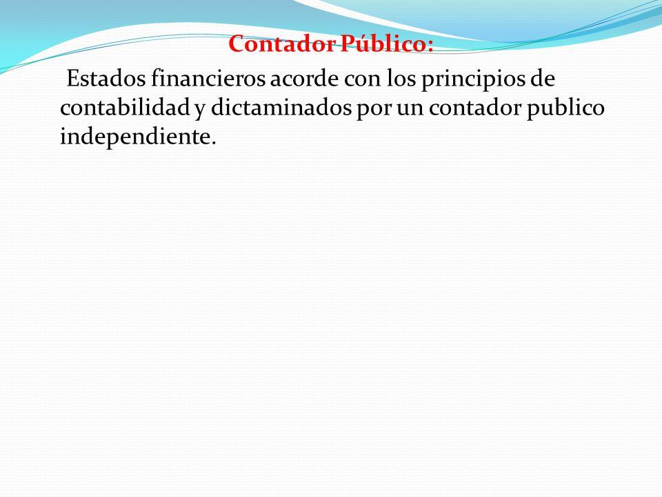 Contador Público: Estados financieros acorde con los principios de contabilidad y dictaminados por un contador publico independiente.