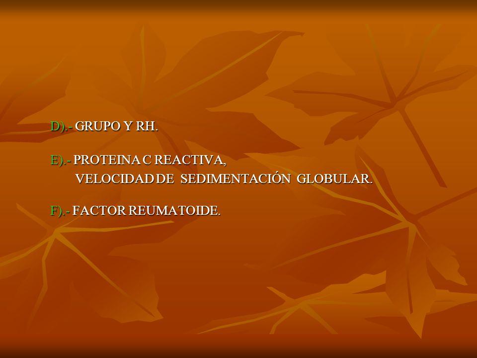 D).- GRUPO Y RH. E).- PROTEINA C REACTIVA,