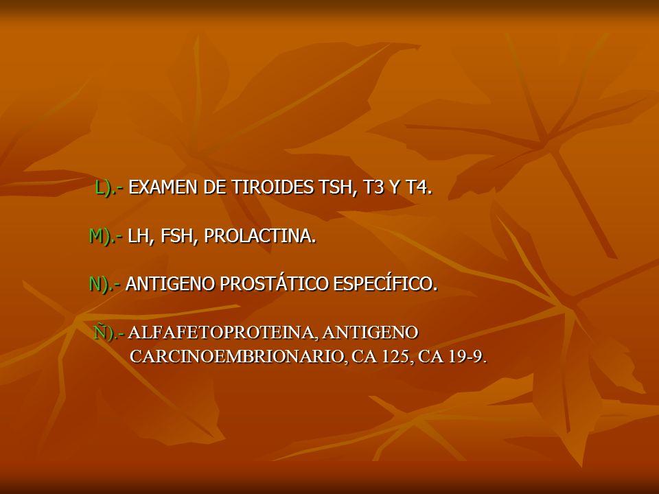 N).- ANTIGENO PROSTÁTICO ESPECÍFICO. Ñ).- ALFAFETOPROTEINA, ANTIGENO