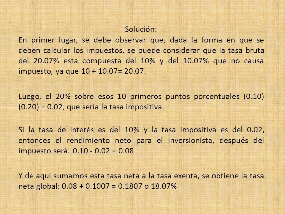 Solución: En primer lugar, se debe observar que, dada la forma en que se deben calcular los impuestos, se puede considerar que la tasa bruta del 20.07% esta compuesta del 10% y del 10.07% que no causa impuesto, ya que 10 + 10.07= 20.07.