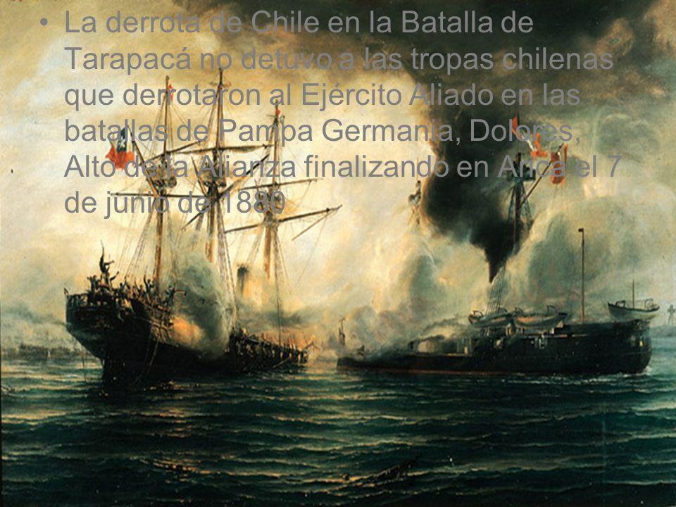 La derrota de Chile en la Batalla de Tarapacá no detuvo a las tropas chilenas que derrotaron al Ejército Aliado en las batallas de Pampa Germania, Dolores, Alto de la Alianza finalizando en Arica el 7 de junio de 1880
