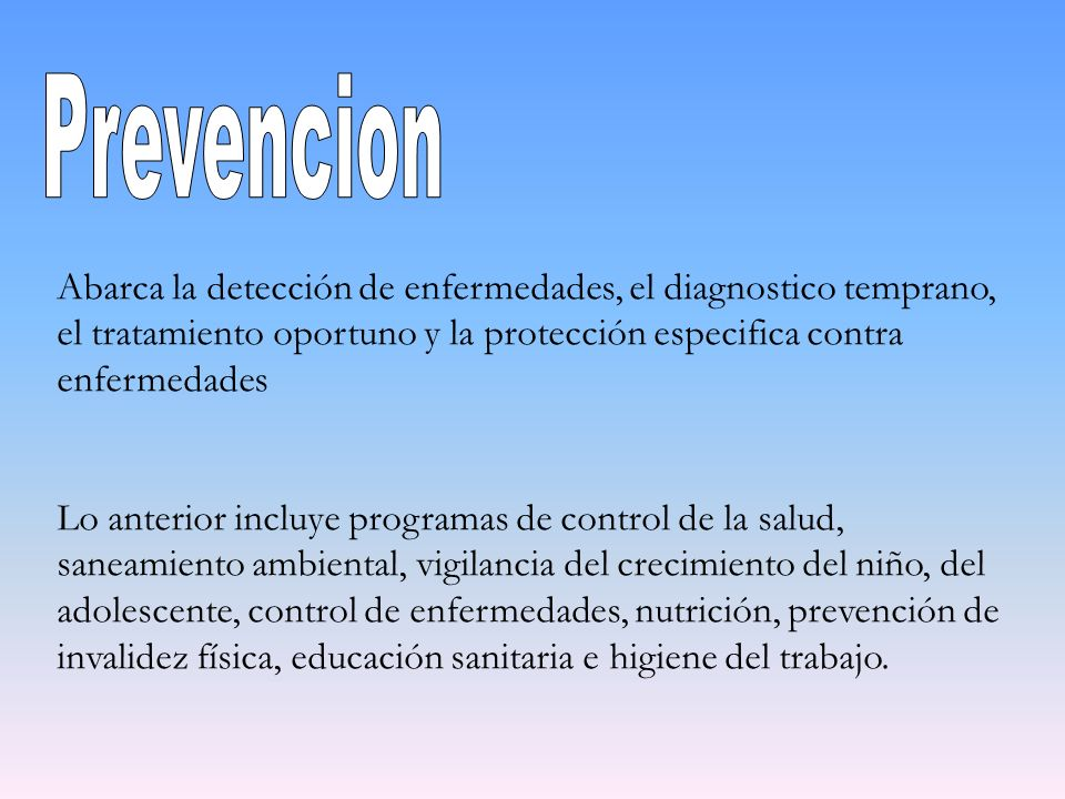 Prevencion Abarca la detección de enfermedades, el diagnostico temprano, el tratamiento oportuno y la protección especifica contra enfermedades.
