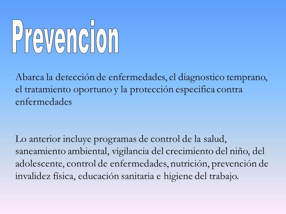 PrevencionAbarca la detección de enfermedades, el diagnostico temprano, el tratamiento oportuno y la protección especifica contra enfermedades.