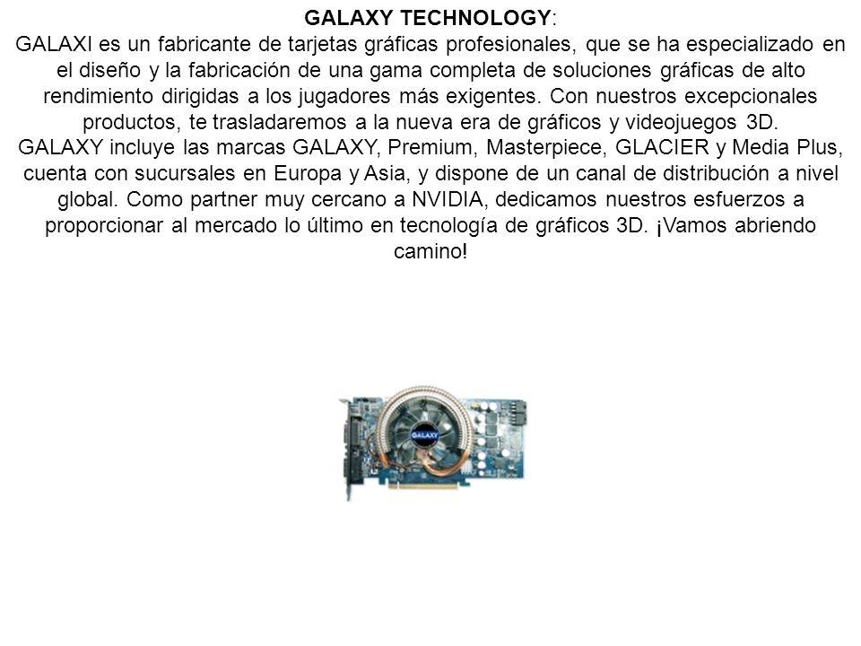 GALAXY TECHNOLOGY: GALAXI es un fabricante de tarjetas gráficas profesionales, que se ha especializado en el diseño y la fabricación de una gama completa de soluciones gráficas de alto rendimiento dirigidas a los jugadores más exigentes.