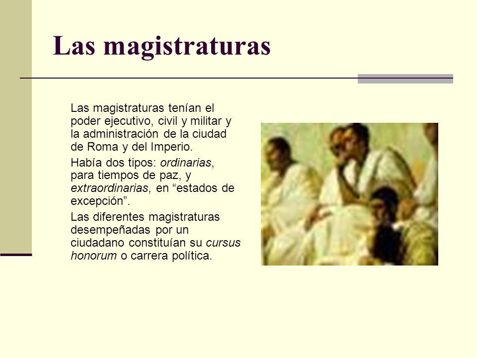 Las magistraturas Las magistraturas tenían el poder ejecutivo, civil y militar y la administración de la ciudad de Roma y del Imperio.