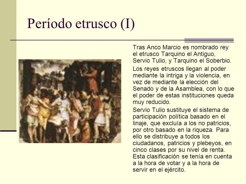Período etrusco (I) Tras Anco Marcio es nombrado rey el etrusco Tarquino el Antiguo, Servio Tulio, y Tarquino el Soberbio.