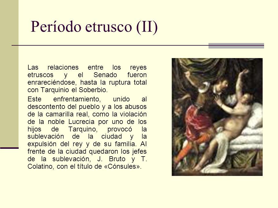 Período etrusco (II) Las relaciones entre los reyes etruscos y el Senado fueron enrareciéndose, hasta la ruptura total con Tarquinio el Soberbio.