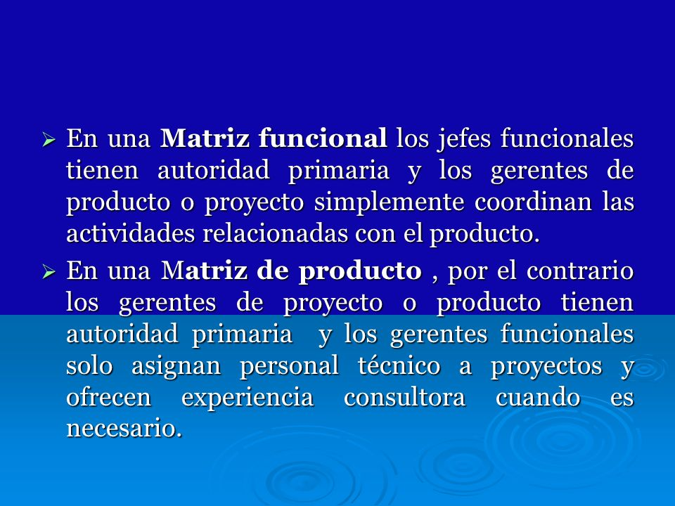 En una Matriz funcional los jefes funcionales tienen autoridad primaria y los gerentes de producto o proyecto simplemente coordinan las actividades relacionadas con el producto.