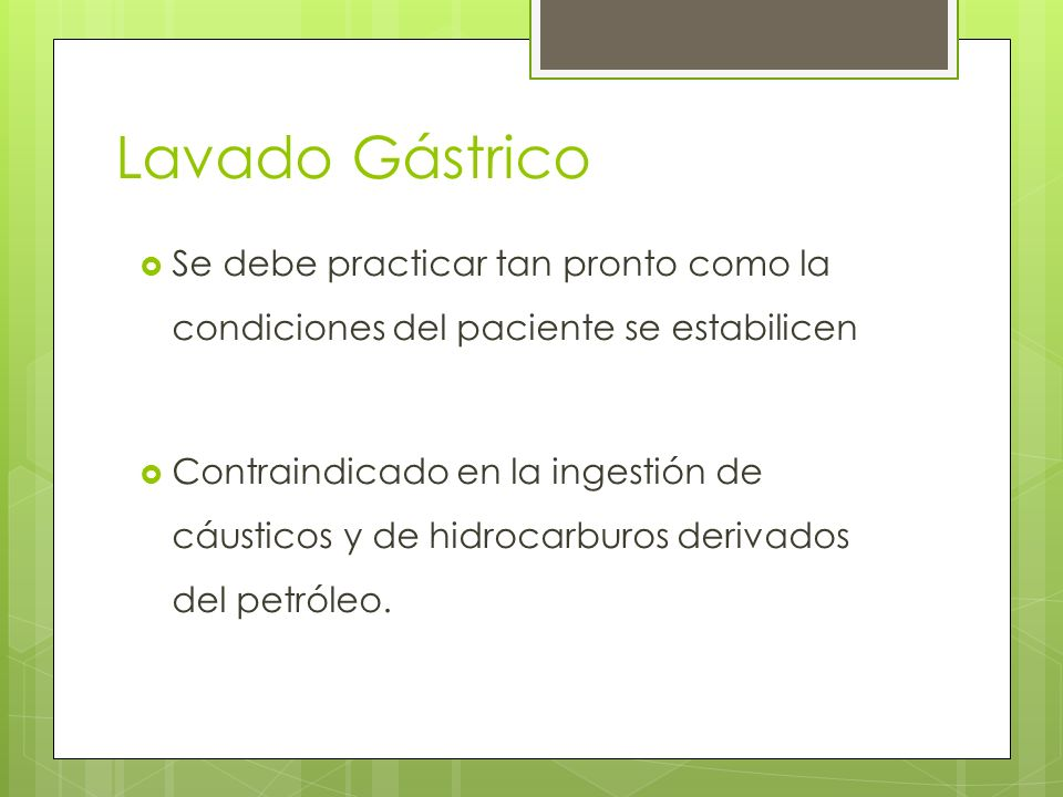 Lavado Gástrico Se debe practicar tan pronto como la condiciones del paciente se estabilicen.