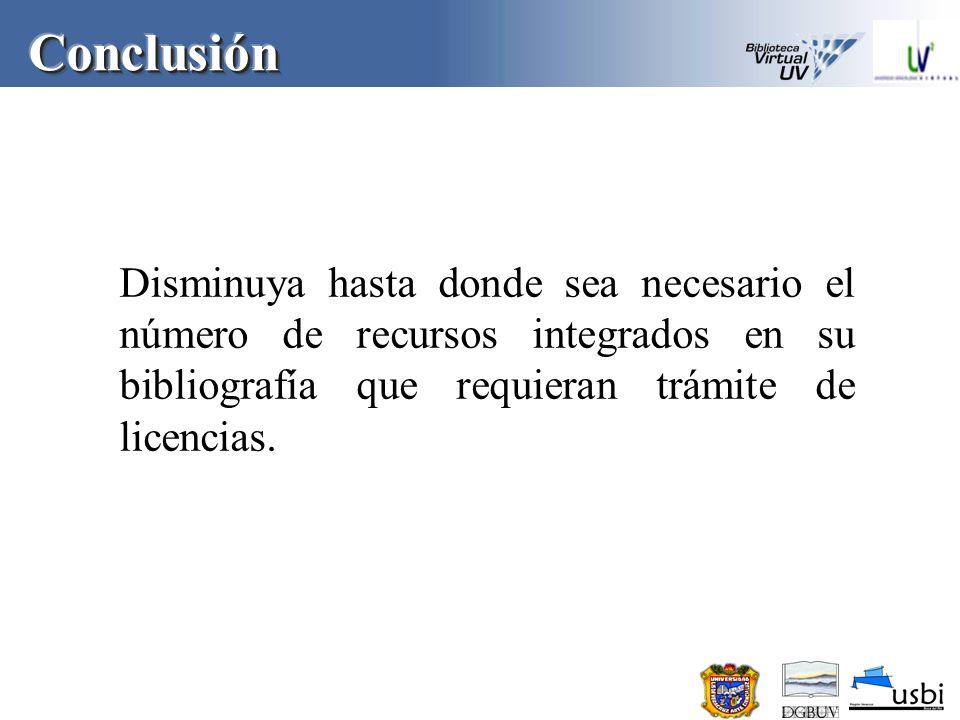 Conclusión Disminuya hasta donde sea necesario el número de recursos integrados en su bibliografía que requieran trámite de licencias.