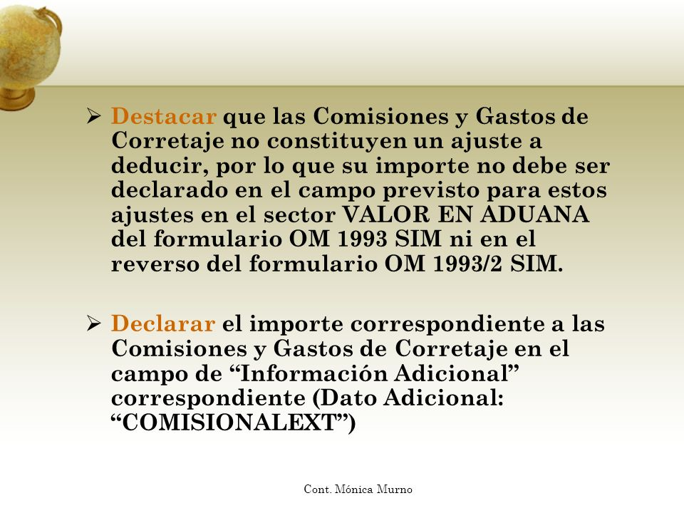 Destacar que las Comisiones y Gastos de Corretaje no constituyen un ajuste a deducir, por lo que su importe no debe ser declarado en el campo previsto para estos ajustes en el sector VALOR EN ADUANA del formulario OM 1993 SIM ni en el reverso del formulario OM 1993/2 SIM.