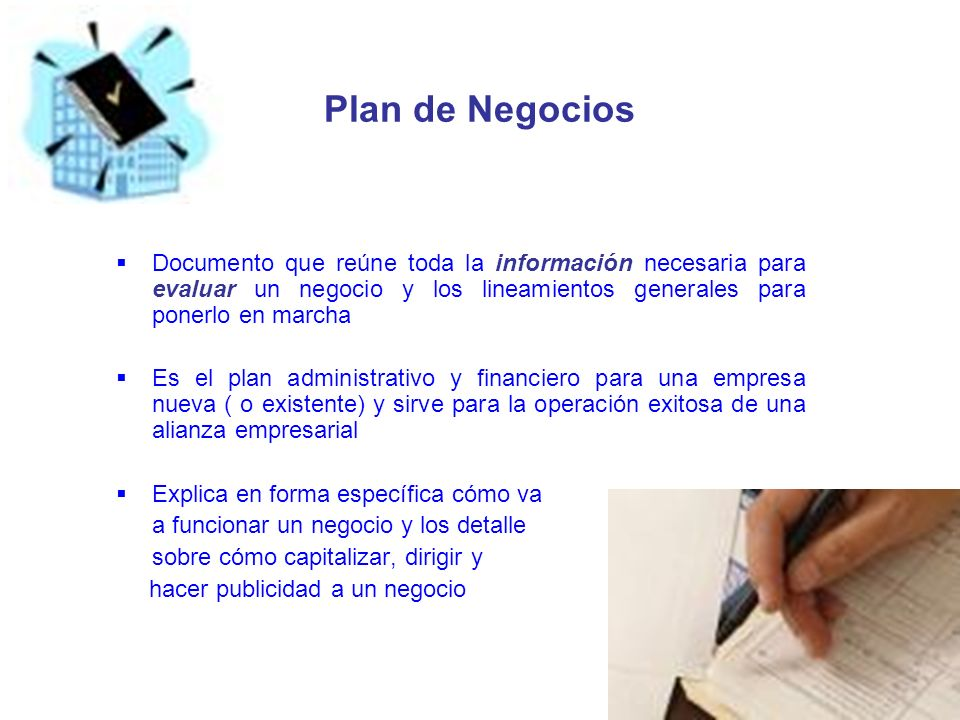 Plan de NegociosDocumento que reúne toda la información necesaria para evaluar un negocio y los lineamientos generales para ponerlo en marcha.