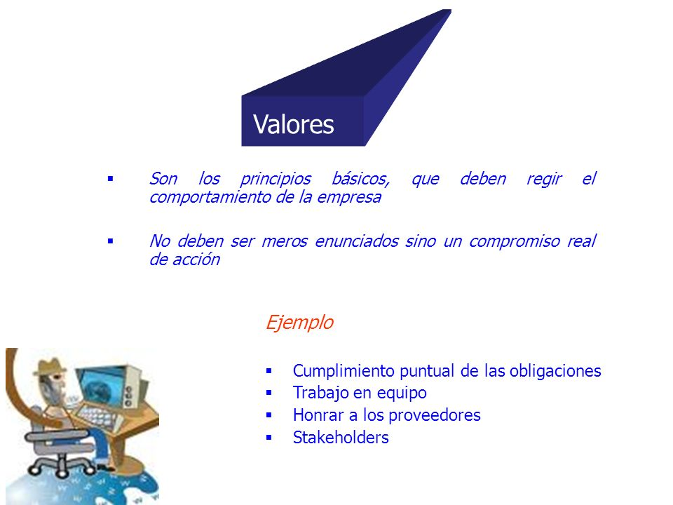 ValoresSon los principios básicos, que deben regir el comportamiento de la empresa. No deben ser meros enunciados sino un compromiso real de acción.