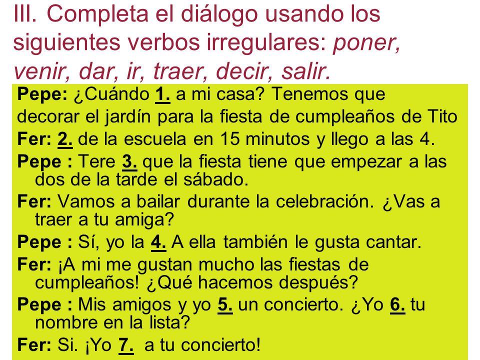 III. Completa el diálogo usando los siguientes verbos irregulares: poner, venir, dar, ir, traer, decir, salir.