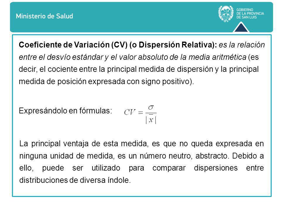 Coeficiente de Variación (CV) (o Dispersión Relativa): es la relación entre el desvío estándar y el valor absoluto de la media aritmética (es decir, el cociente entre la principal medida de dispersión y la principal medida de posición expresada con signo positivo).