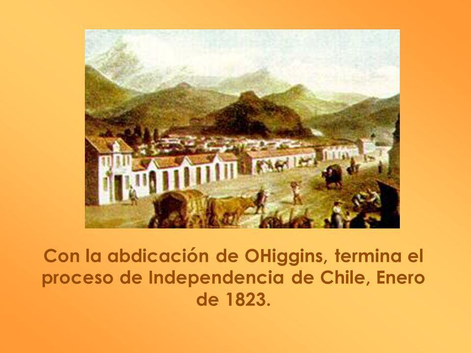 Con la abdicación de OHiggins, termina el proceso de Independencia de Chile, Enero de 1823.