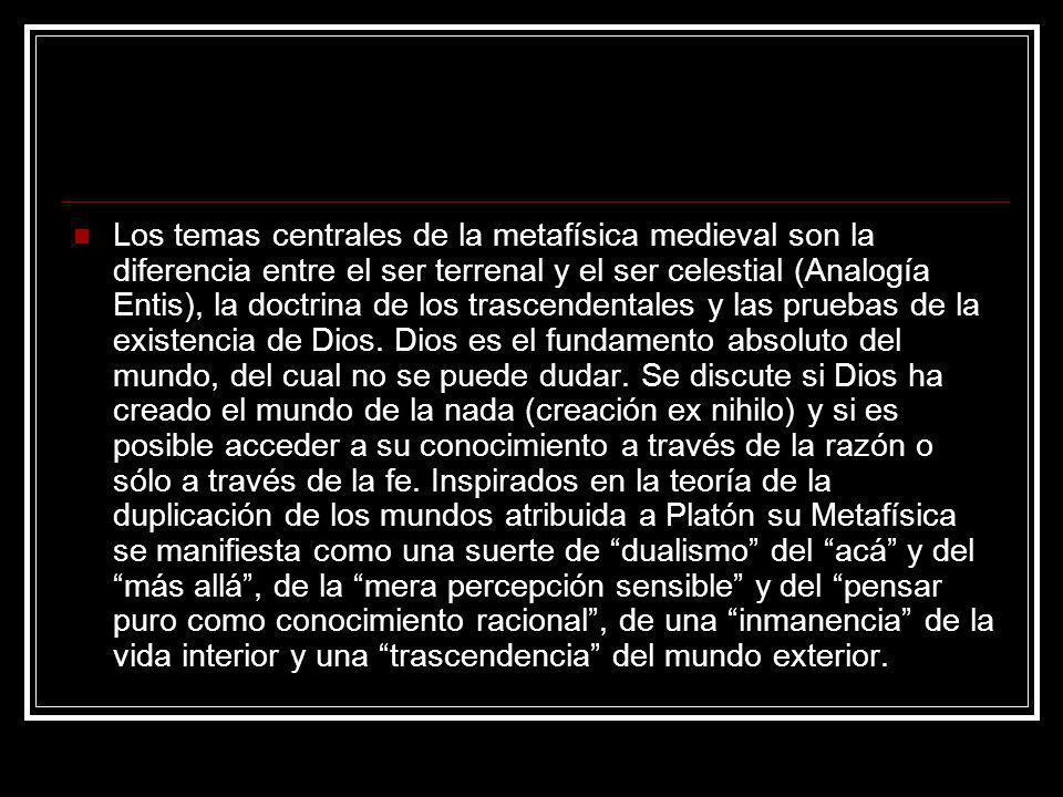 Los temas centrales de la metafísica medieval son la diferencia entre el ser terrenal y el ser celestial (Analogía Entis), la doctrina de los trascendentales y las pruebas de la existencia de Dios.