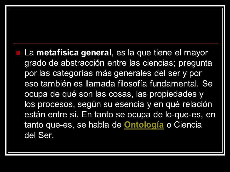 La metafísica general, es la que tiene el mayor grado de abstracción entre las ciencias; pregunta por las categorías más generales del ser y por eso también es llamada filosofía fundamental.