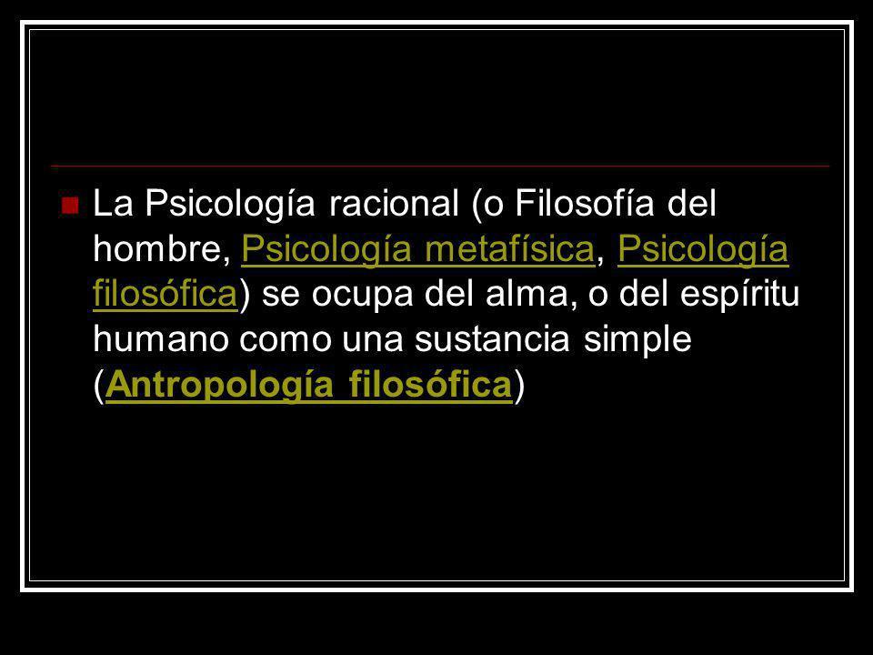 La Psicología racional (o Filosofía del hombre, Psicología metafísica, Psicología filosófica) se ocupa del alma, o del espíritu humano como una sustancia simple (Antropología filosófica)
