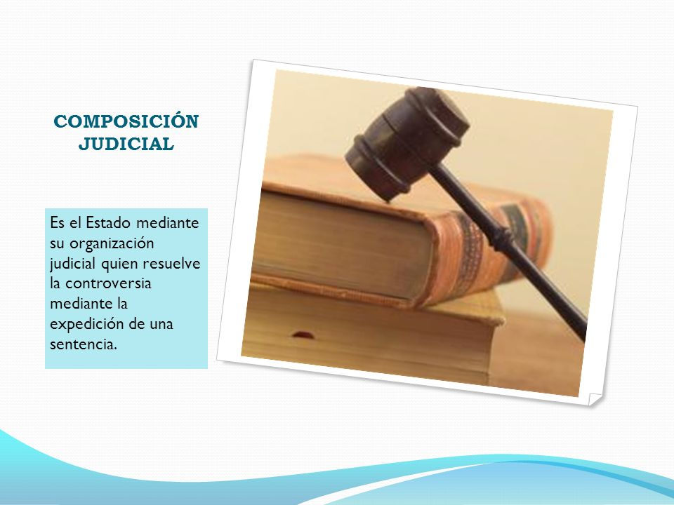 COMPOSICIÓN JUDICIAL Es el Estado mediante su organización judicial quien resuelve la controversia mediante la expedición de una sentencia.