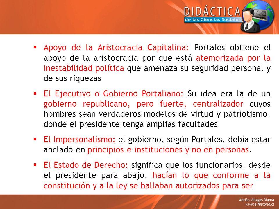 Apoyo de la Aristocracia Capitalina: Portales obtiene el apoyo de la aristocracia por que está atemorizada por la inestabilidad política que amenaza su seguridad personal y de sus riquezas