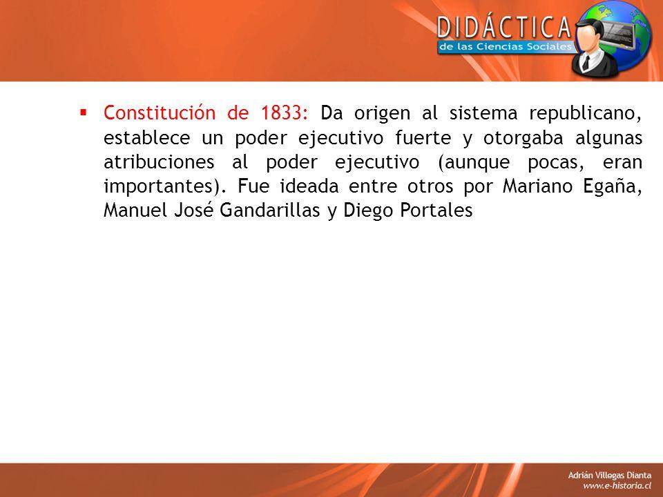 Constitución de 1833: Da origen al sistema republicano, establece un poder ejecutivo fuerte y otorgaba algunas atribuciones al poder ejecutivo (aunque pocas, eran importantes).