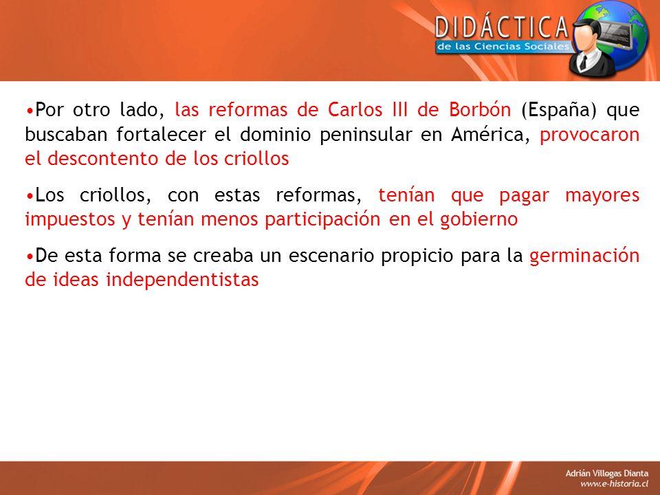 Por otro lado, las reformas de Carlos III de Borbón (España) que buscaban fortalecer el dominio peninsular en América, provocaron el descontento de los criollos