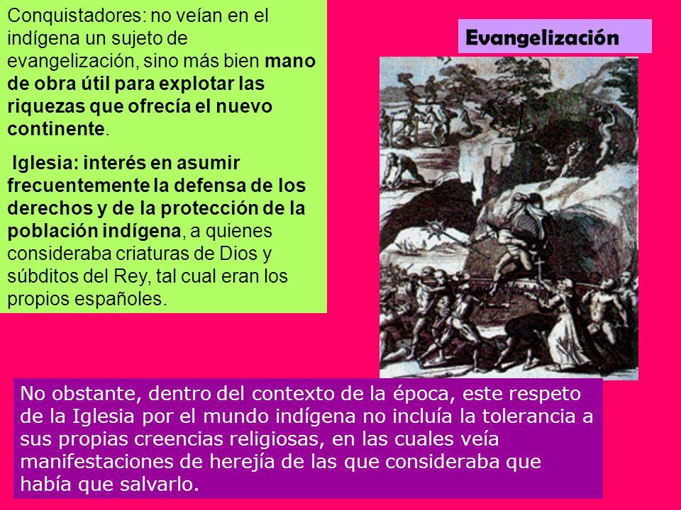 Conquistadores: no veían en el indígena un sujeto de evangelización, sino más bien mano de obra útil para explotar las riquezas que ofrecía el nuevo continente.