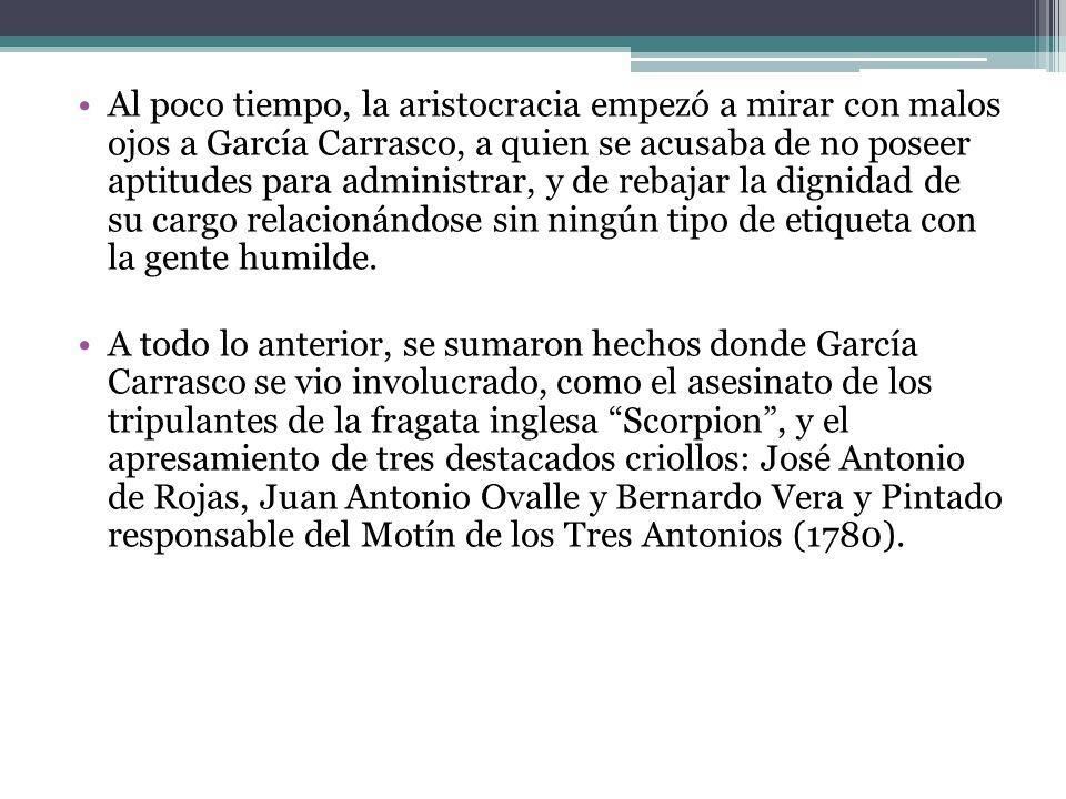 Al poco tiempo, la aristocracia empezó a mirar con malos ojos a García Carrasco, a quien se acusaba de no poseer aptitudes para administrar, y de rebajar la dignidad de su cargo relacionándose sin ningún tipo de etiqueta con la gente humilde.