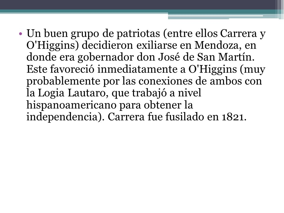 Un buen grupo de patriotas (entre ellos Carrera y O Higgins) decidieron exiliarse en Mendoza, en donde era gobernador don José de San Martín.