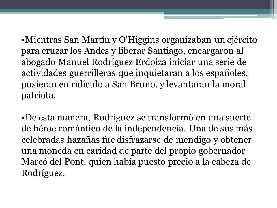 Mientras San Martín y O Higgins organizaban un ejército para cruzar los Andes y liberar Santiago, encargaron al abogado Manuel Rodríguez Erdoiza iniciar una serie de actividades guerrilleras que inquietaran a los españoles, pusieran en ridículo a San Bruno, y levantaran la moral patriota.
