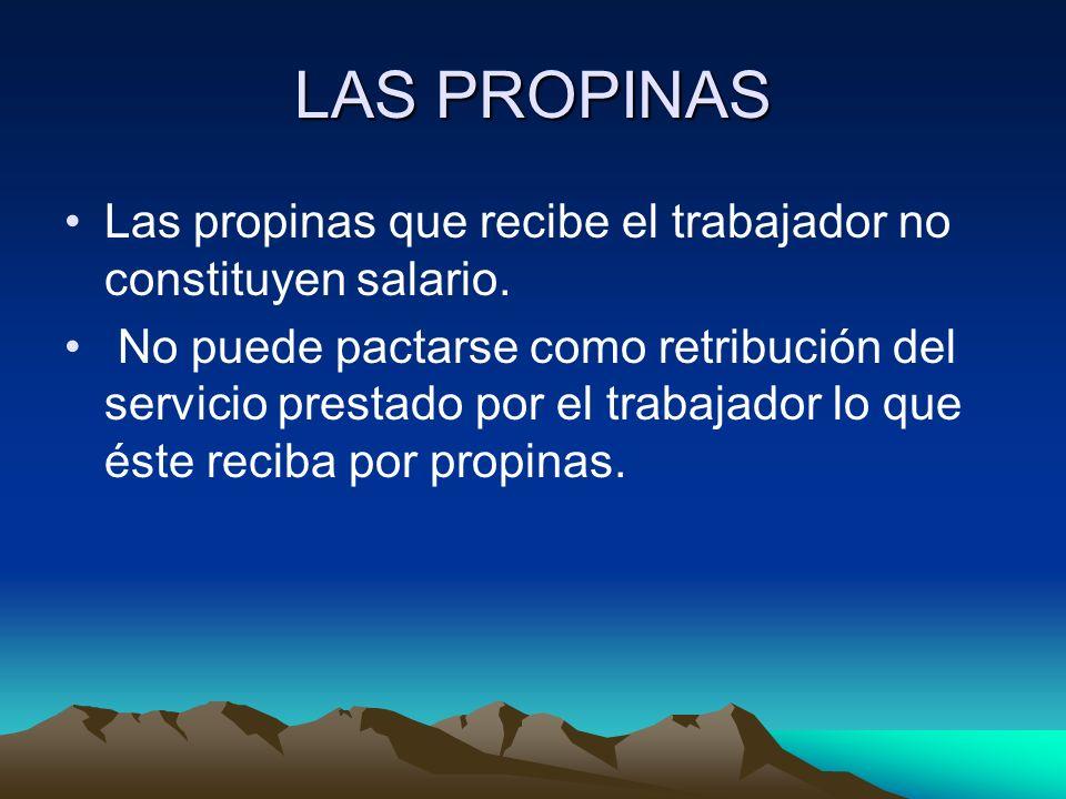 LAS PROPINAS Las propinas que recibe el trabajador no constituyen salario.