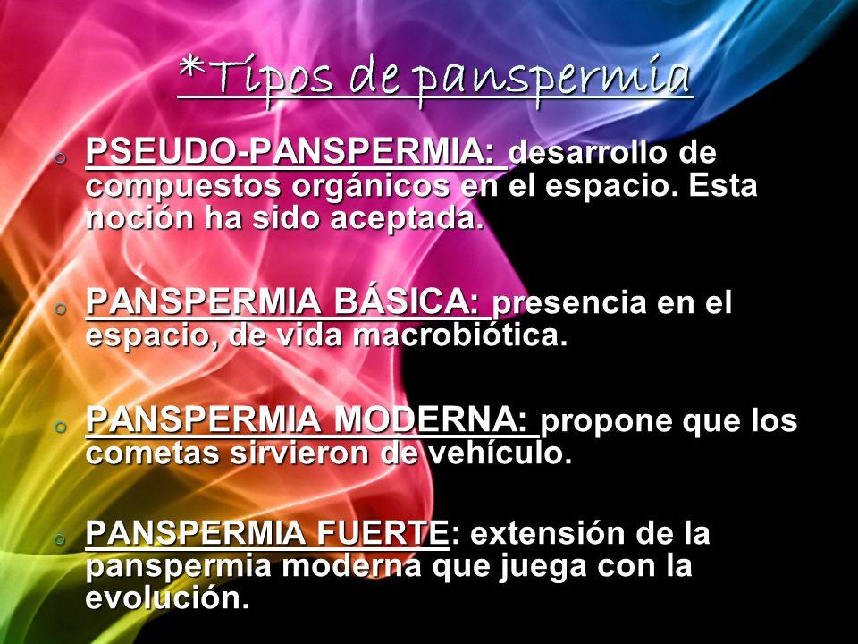 *Tipos de panspermiaPSEUDO-PANSPERMIA: desarrollo de compuestos orgánicos en el espacio. Esta noción ha sido aceptada.
