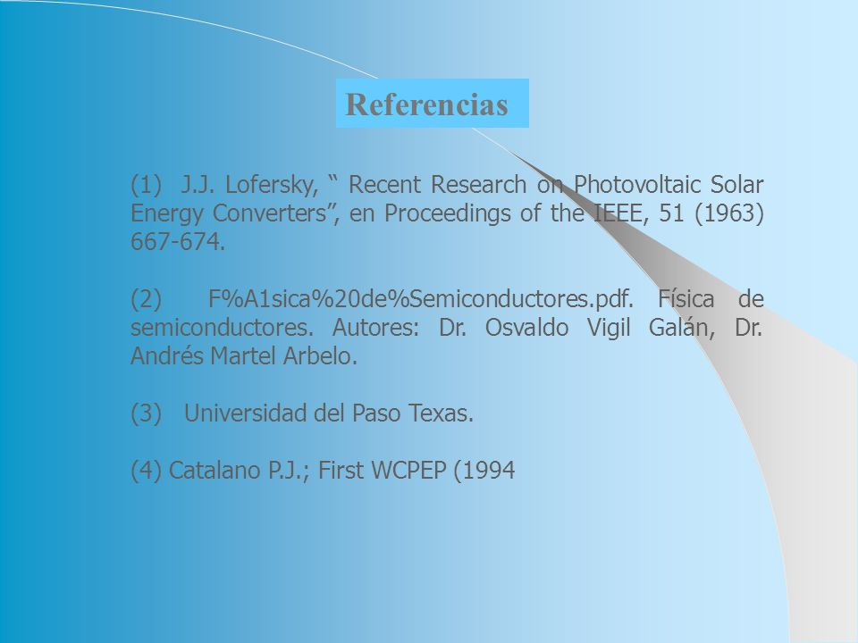 Referencias (1) J.J. Lofersky, Recent Research on Photovoltaic Solar Energy Converters , en Proceedings of the IEEE, 51 (1963)