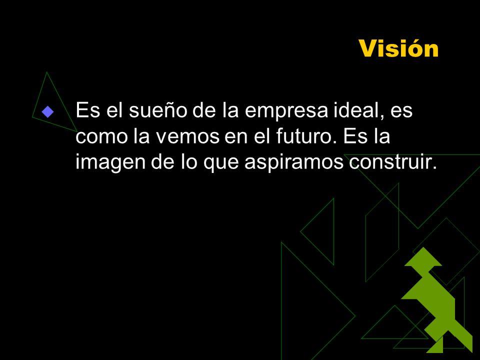 VisiónEs el sueño de la empresa ideal, es como la vemos en el futuro.
