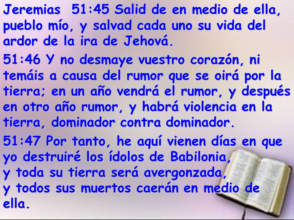 Jeremias 51:45 Salid de en medio de ella, pueblo mío, y salvad cada uno su vida del ardor de la ira de Jehová.