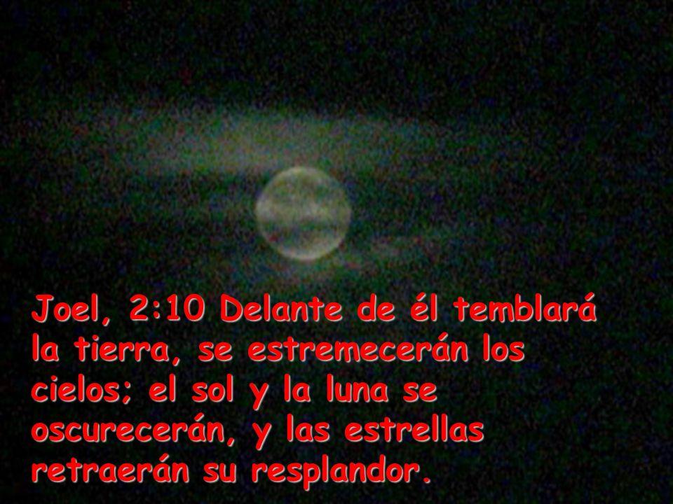Joel, 2:10 Delante de él temblará la tierra, se estremecerán los cielos; el sol y la luna se oscurecerán, y las estrellas retraerán su resplandor.