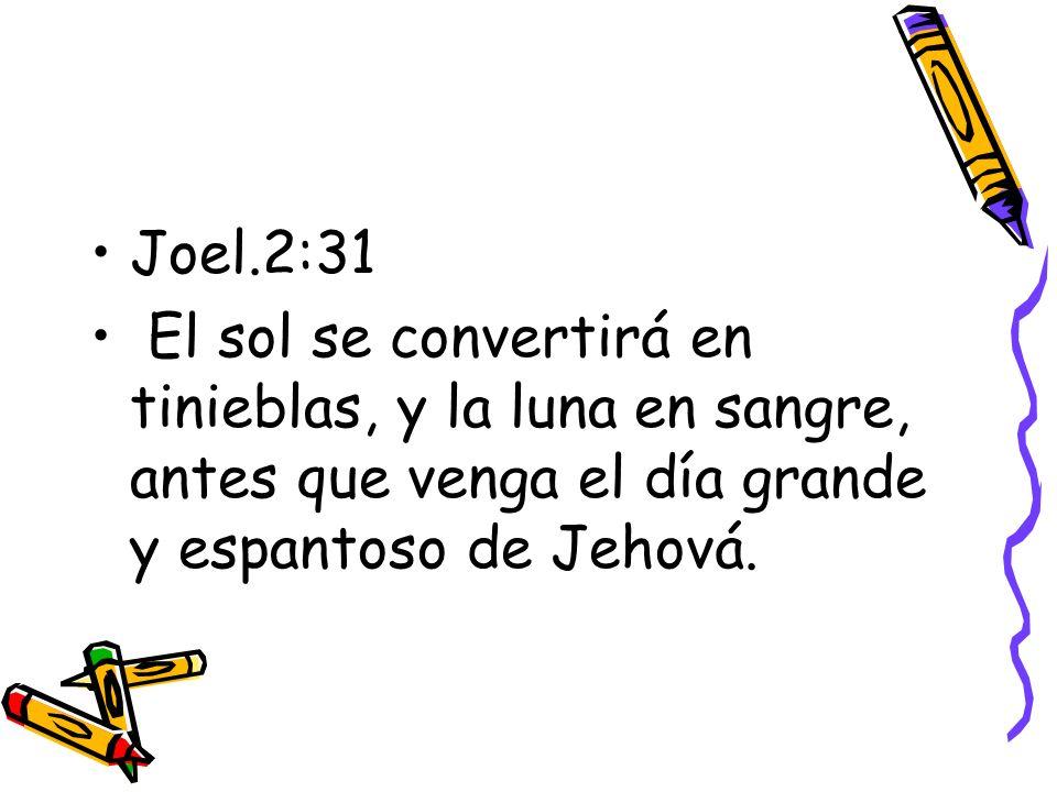 Joel.2:31 El sol se convertirá en tinieblas, y la luna en sangre, antes que venga el día grande y espantoso de Jehová.