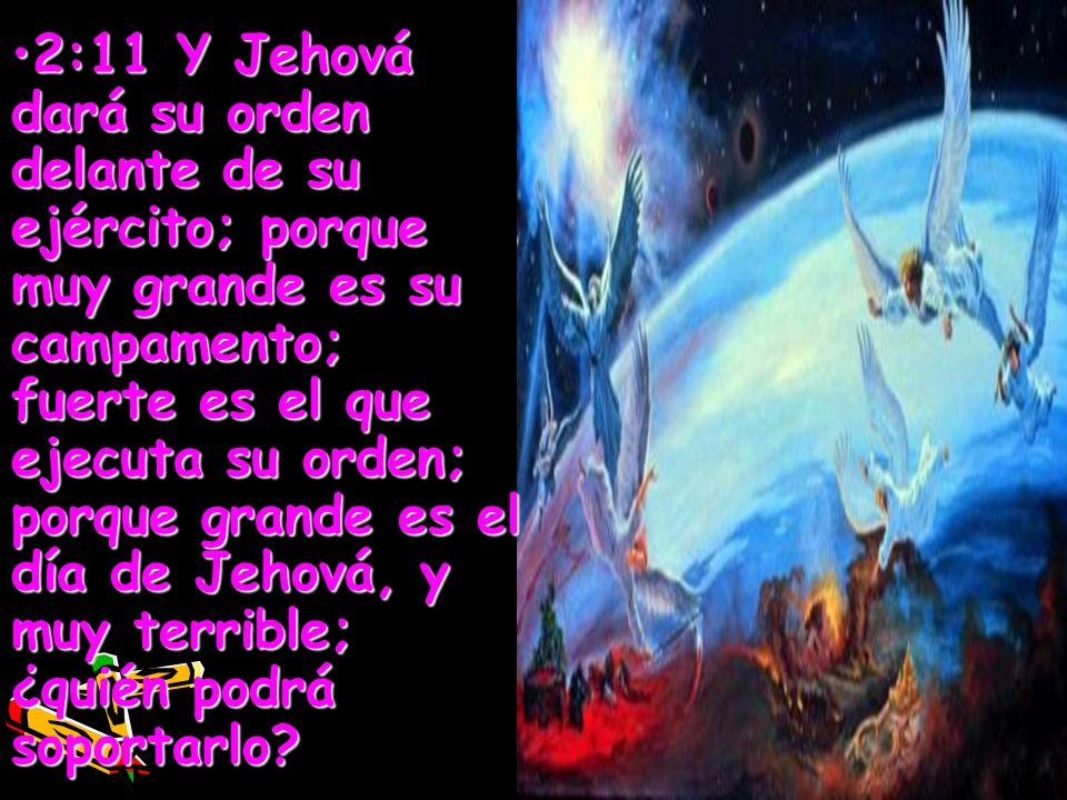 2:11 Y Jehová dará su orden delante de su ejército; porque muy grande es su campamento; fuerte es el que ejecuta su orden; porque grande es el día de Jehová, y muy terrible; ¿quién podrá soportarlo