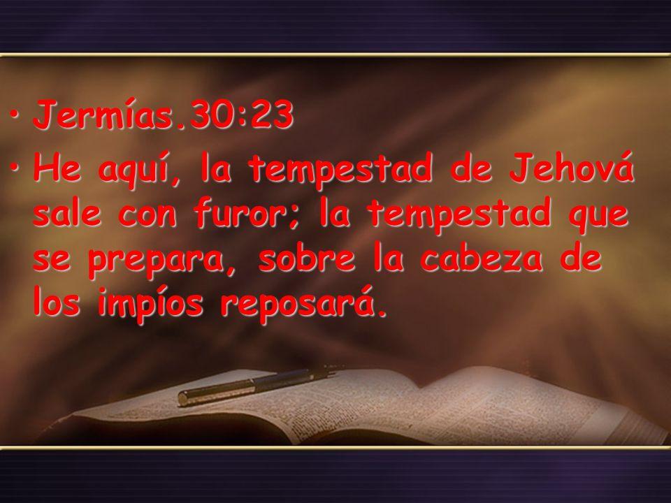 Jermías.30:23 He aquí, la tempestad de Jehová sale con furor; la tempestad que se prepara, sobre la cabeza de los impíos reposará.